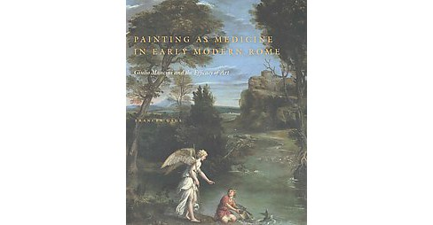 Painting As Medicine in Early Modern Rome : Giulio Mancini and the Efficacy of Art (Hardcover) (Frances - image 1 of 1