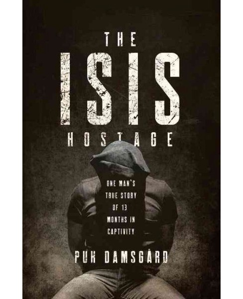 Isis Hostage : One Man's True Story of 13 Months in Captivity (Hardcover) (Puk Damsgard) - image 1 of 1