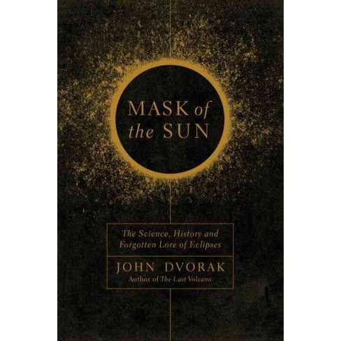 Mask Of The Sun The Science History And Forgotten Lore Of