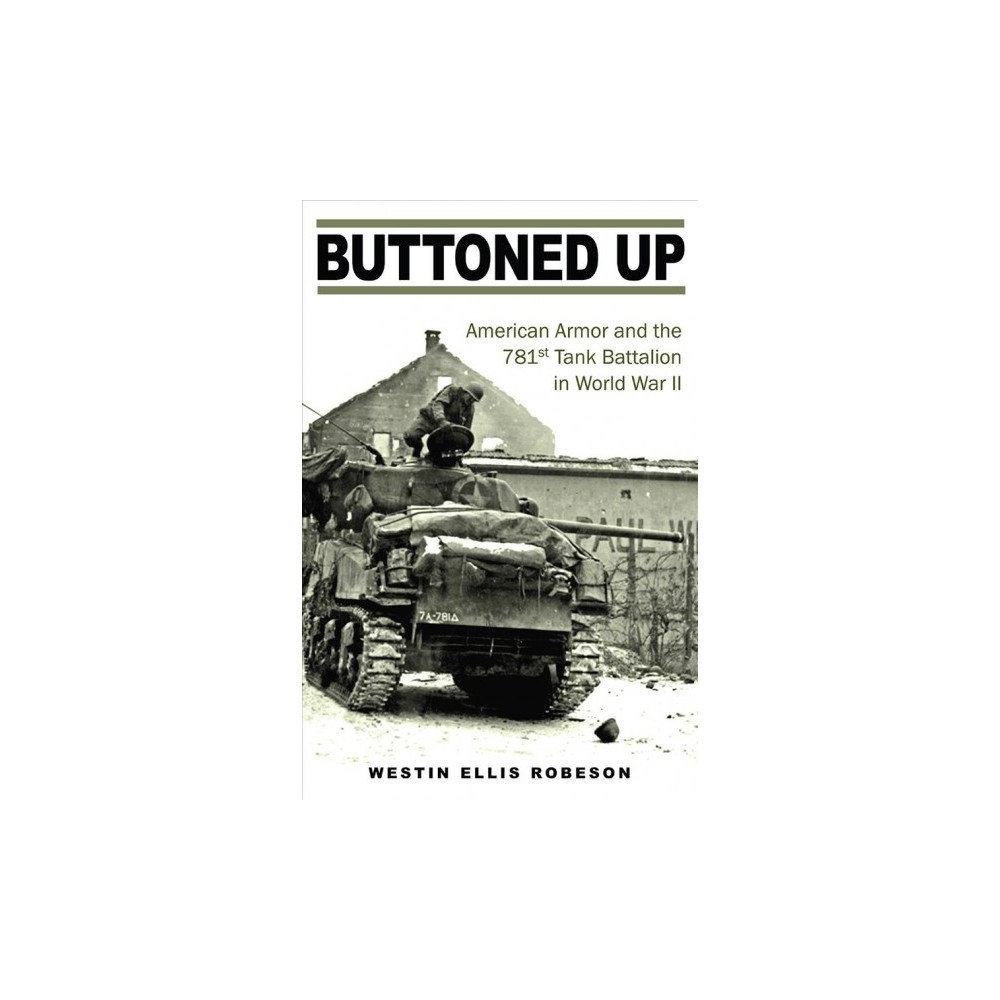 Buttoned Up : American Armor and the 781st Tank Battalion in World War II - (Hardcover)