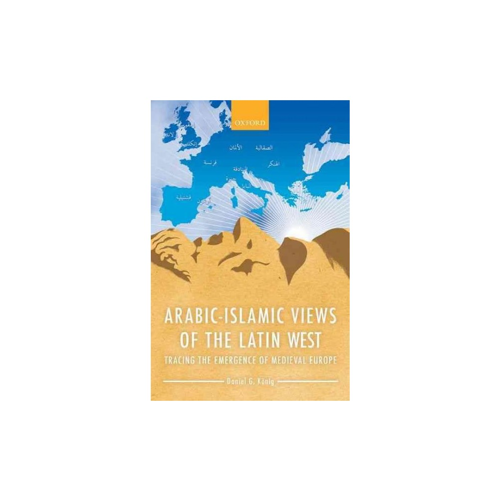 Arabic-Islamic Views of the Latin West : Tracing the Emergence of Medieval Europe (Hardcover) (Daniel G.
