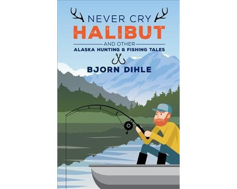 Never Cry Halibut : And Other Alaska Hunting & Fishing Tales -  by Bjorn Dihle (Paperback) - image 1 of 1