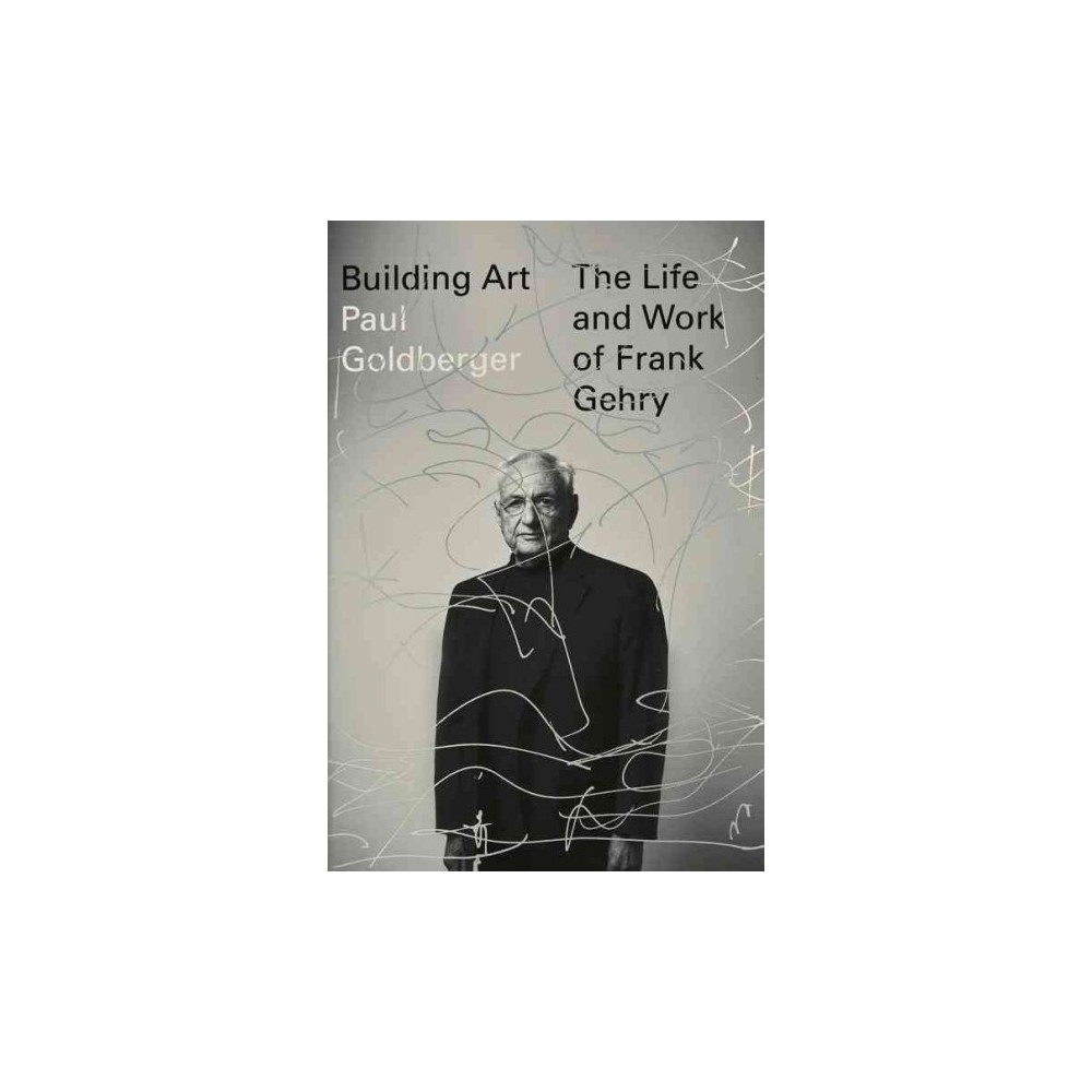 Building Art : The Life and Work of Frank Gehry (Hardcover) (Paul Goldberger)