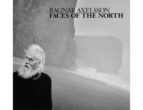 Ragnar Axelsson : Faces of the North: Iceland - Faroe Islands - Greenland (Hardcover) (Ragnar Axelsson & - image 1 of 1