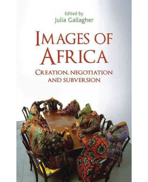 Images of Africa : Creation, Negotiation and Subversion (Reprint) (Paperback) (Julia Gallagher) - image 1 of 1