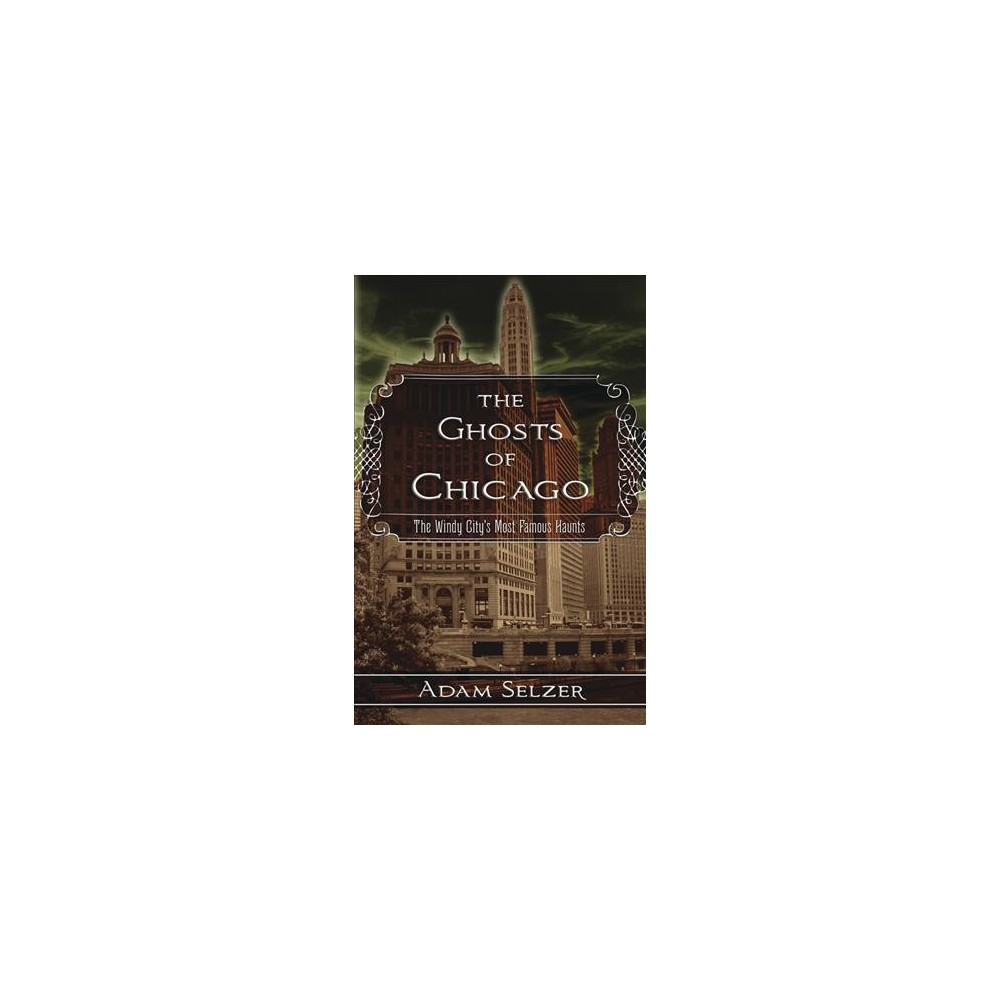 Ghosts of Chicago : The Windy City's Most Famous Haunts - by Adam Selzer (Paperback)