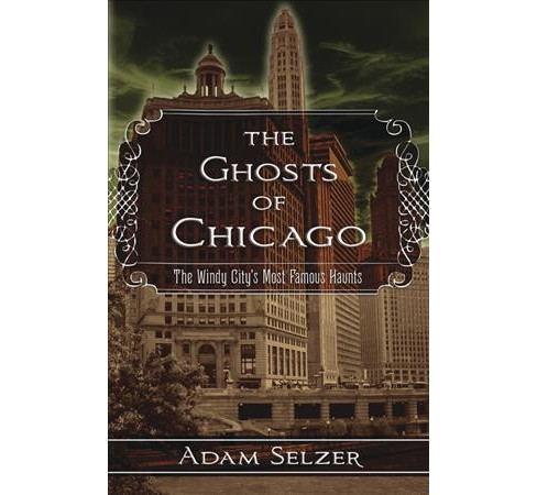 Ghosts of Chicago : The Windy City's Most Famous Haunts -  by Adam Selzer (Paperback) - image 1 of 1