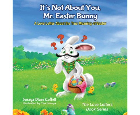 It's Not About You, Mr. Easter Bunny : A Love Letter About the True Meaning of Easter (Paperback) - image 1 of 1