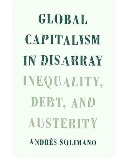 Global Capitalism in Disarray : Inequality, Debt, and Austerity (Hardcover) (Andres Solimano) - image 1 of 1