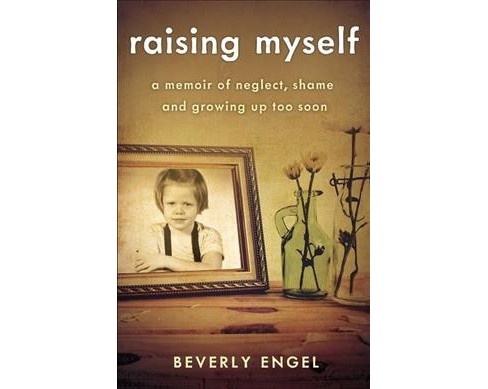 Raising Myself : A Memoir of Neglect, Shame, and Growing Up Too Soon -  by Beverly Engel (Paperback) - image 1 of 1