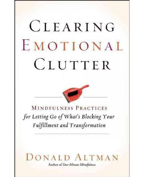 Clearing Emotional Clutter : Mindfulness Practices for Letting Go of What's Blocking Your Fulfillment - image 1 of 1