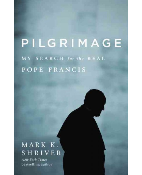 Pilgrimage : My Search for the Real Pope Francis (Hardcover) (Mark K. Shriver) - image 1 of 1