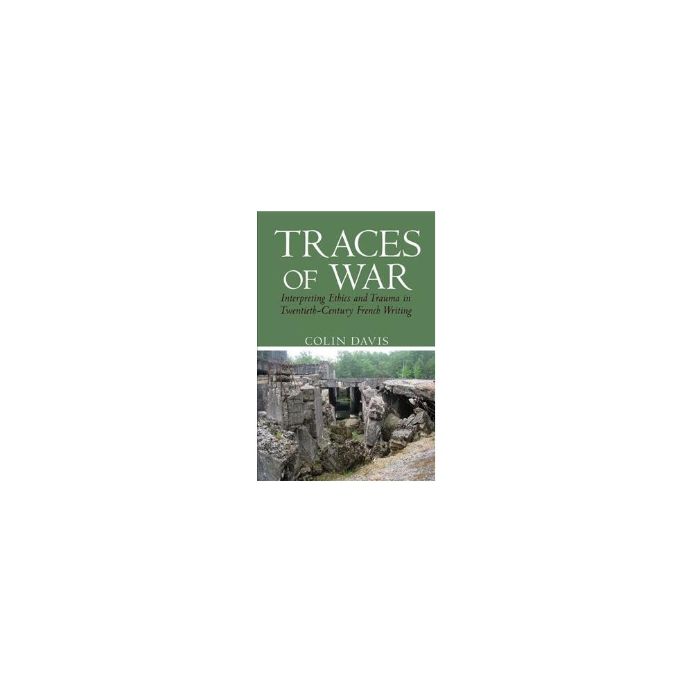 Traces of War : Interpreting Ethics and Trauma in Twentieth-Century French Writing - (Hardcover)