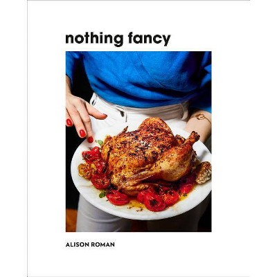 Nothing Fancy - by  Alison Roman (Hardcover)