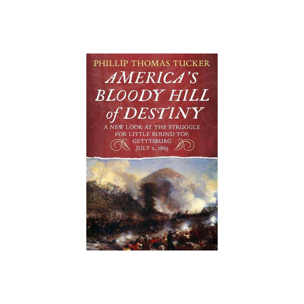 America S Bloody Hill Of Destiny A New Look At The Struggle For Little Round Top Gettysburg July 2 1863 By Phillip Thomas Tucker Paperback