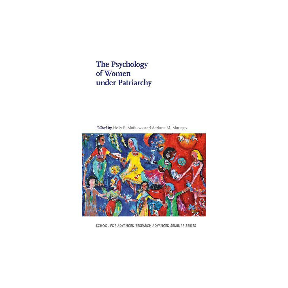 The Psychology of Women Under Patriarchy - (School for Advanced Research Advanced Seminar) by Holly F Mathews & Adriana M Manago (Paperback)