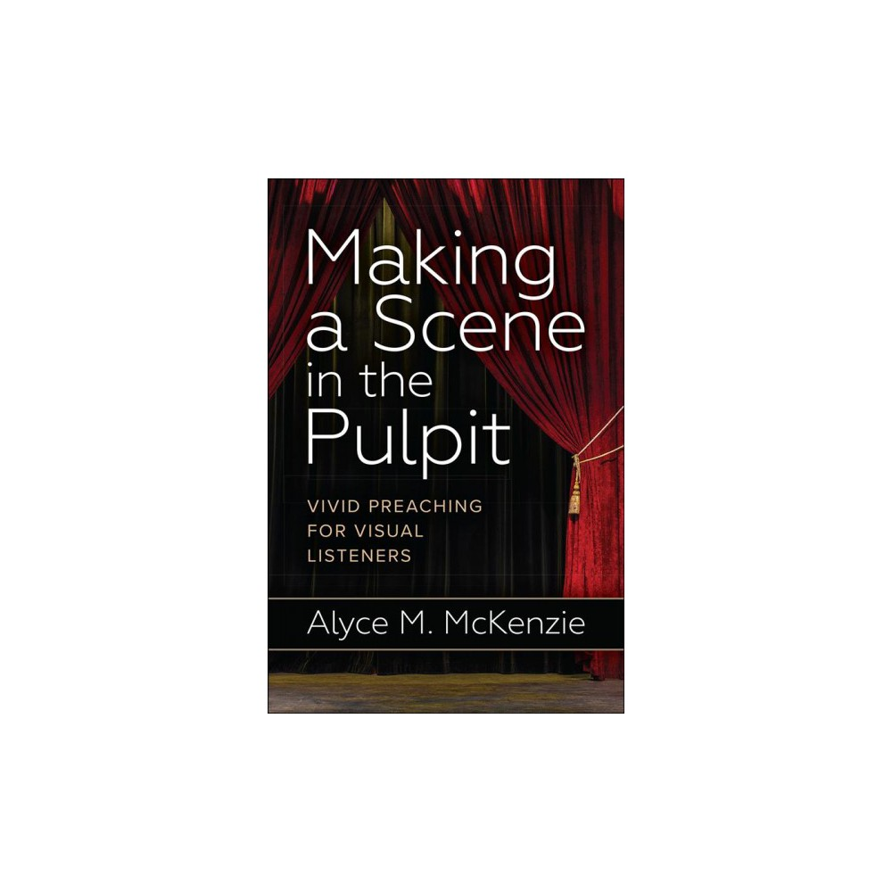 Making a Scene in the Pulpit : Vivid Preaching for Visual Listeners - by Alyce M. McKenzie (Paperback)