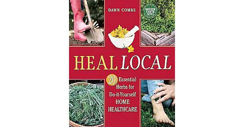 Heal Local : 20 Essential Herbs for Do-it-Yourself Home Healthcare (Paperback) (Dawn Combs) - image 1 of 1