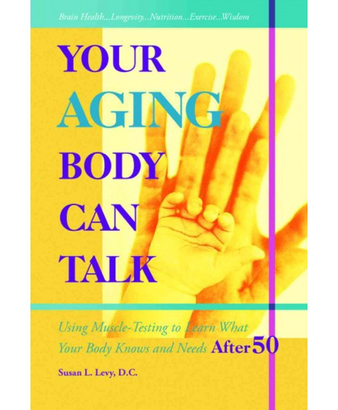 Your Aging Body Can Talk : Using Muscle -testing to Learn What Your Body Knows and Needs After 50 - image 1 of 1