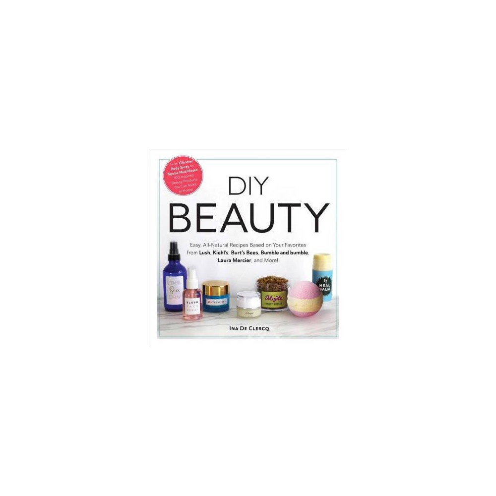 Diy Beauty : Easy, All-natural Recipes Based on Your Favorites from Lush, Kiehl's, Burt's Bees, Bumble