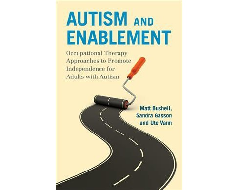 Autism and Enablement : Occupational Therapy Approaches to Promote Independence for Adults With Autism - image 1 of 1