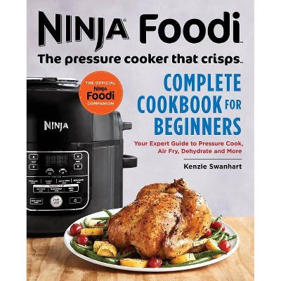 Ninja Foodi: The Pressure Cooker That Crisps: Complete Cookbook for Beginners - by Kenzie Swanhart
