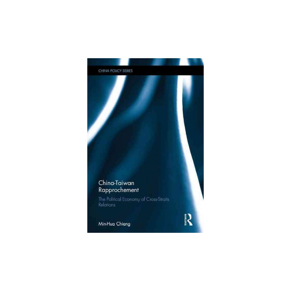 China-Taiwan Rapprochement : The Political Economy of Cross-Straits Relations (Hardcover) (Min-hua