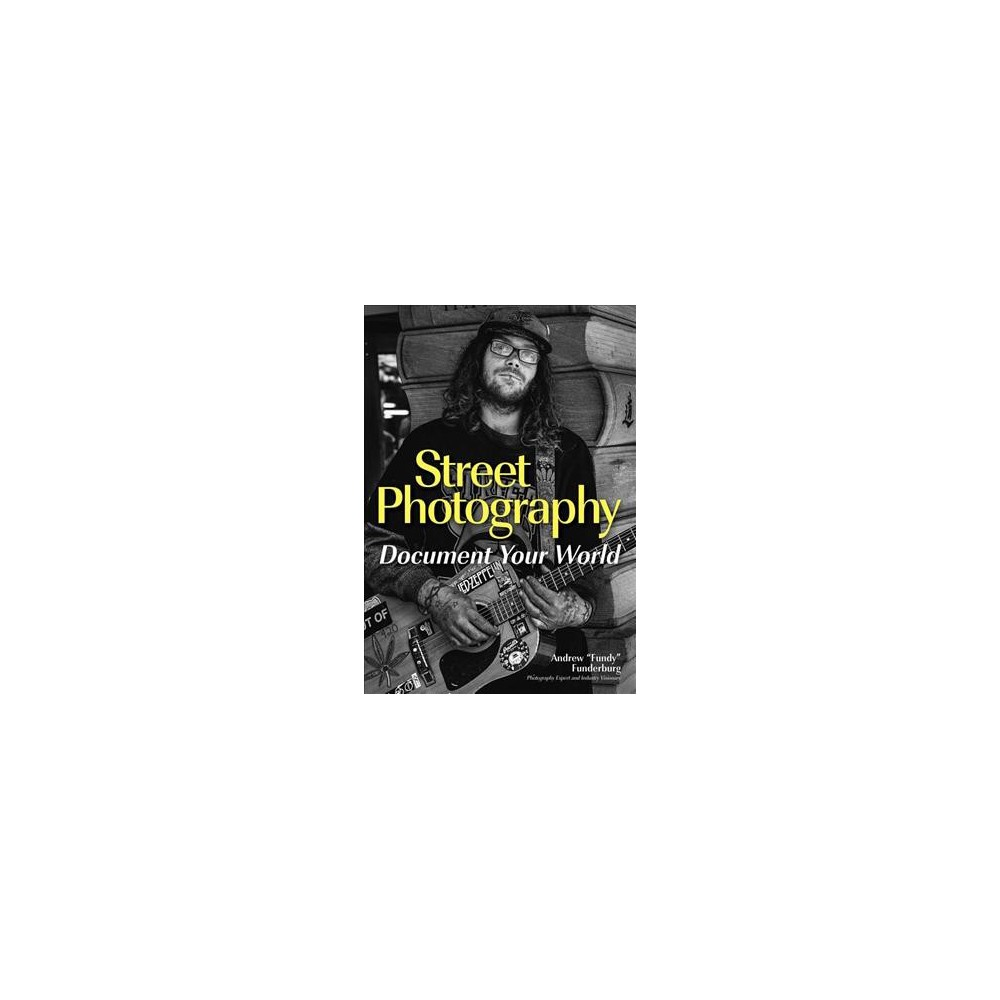 Street Photography : Document Your World - by Andrew Funderburg (Paperback)