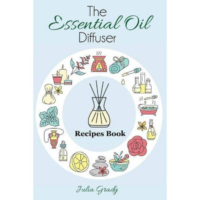The Essential Oil Diffuser Recipes Book - (Essential Oil Reference) by  Julia Grady (Paperback)