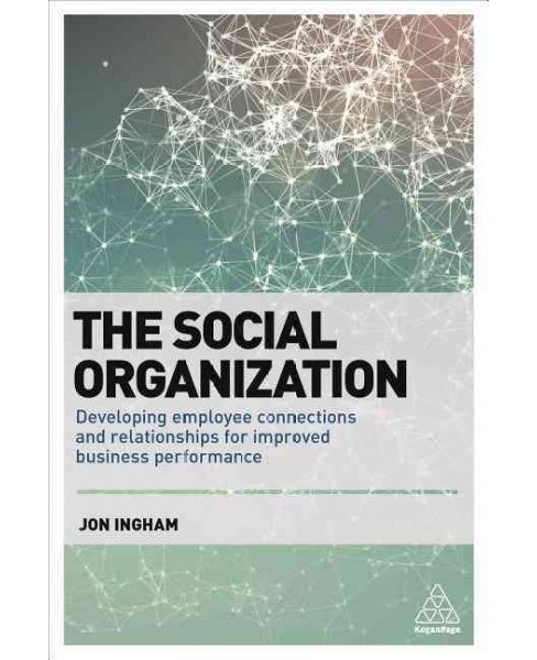 Social Organization : Developing Employee Connections and Relationships for Improved Business - image 1 of 1