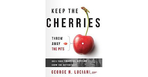 Keep the Cherries Throw Away the Pits : Does Your Financial Advisor Know the Difference? (Hardcover) - image 1 of 1