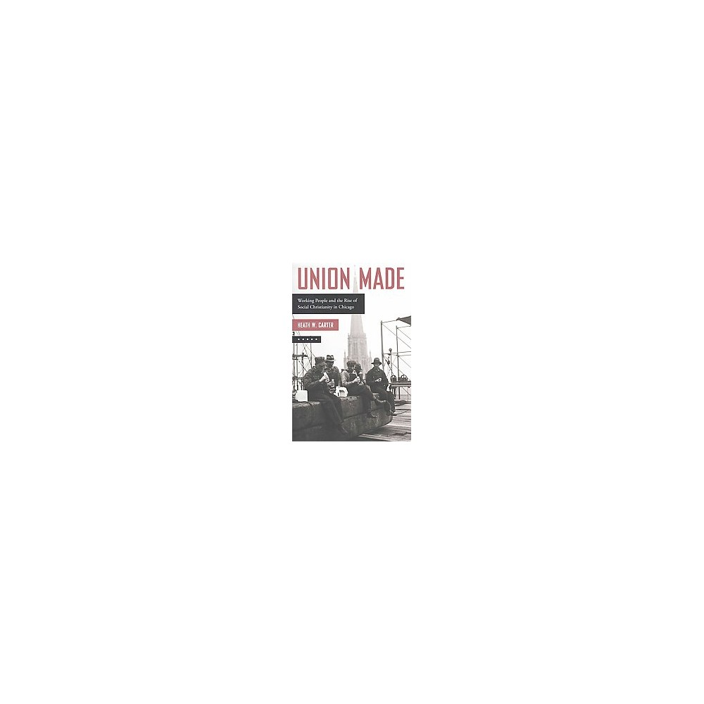 Union Made : Working People and the Rise of Social Christianity in Chicago (Hardcover) (Heath W. Carter)