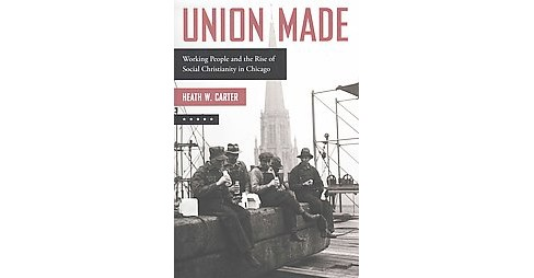 Union Made : Working People and the Rise of Social Christianity in Chicago (Hardcover) (Heath W. Carter) - image 1 of 1