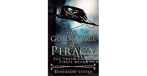 Golden Age of Piracy : The Truth Behind Pirate Myths (Hardcover) (Benerson Little) - image 1 of 1