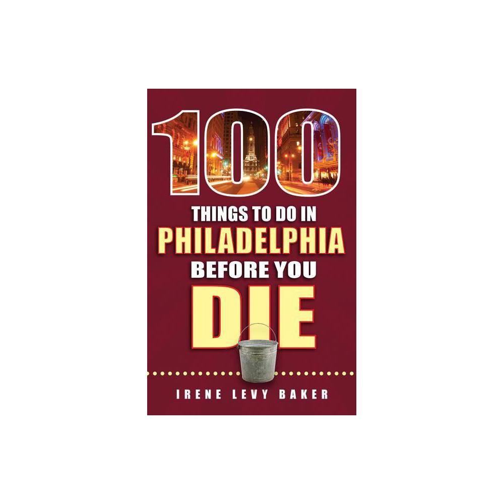 100 Things to Do in Philadelphia Before You Die - (100 Things to Do Before You Die) by Irene Levy Baker (Paperback)
