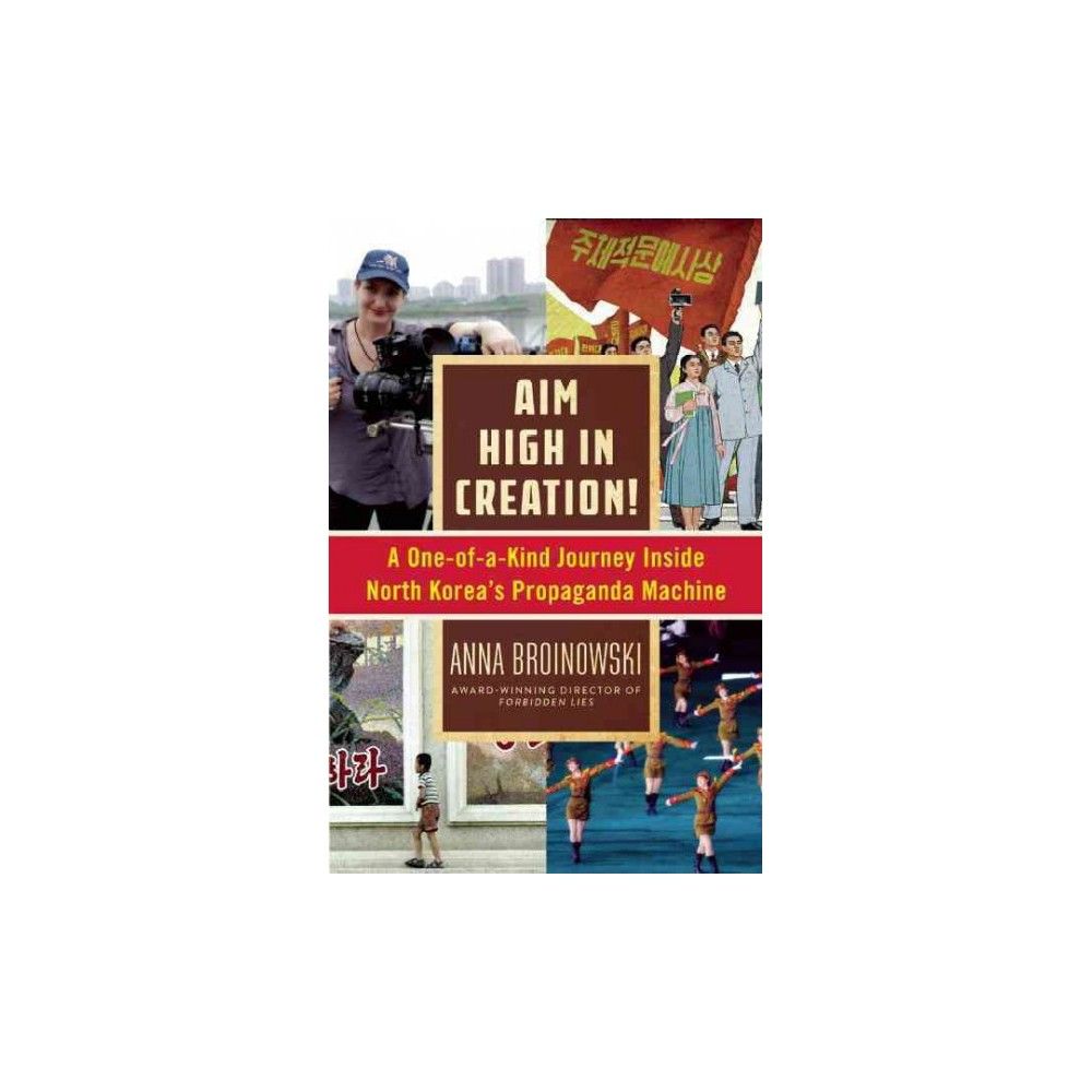 Aim High in Creation! : A One-of-a-Kind Journey Inside North Korea's Propaganda Machine (Hardcover)