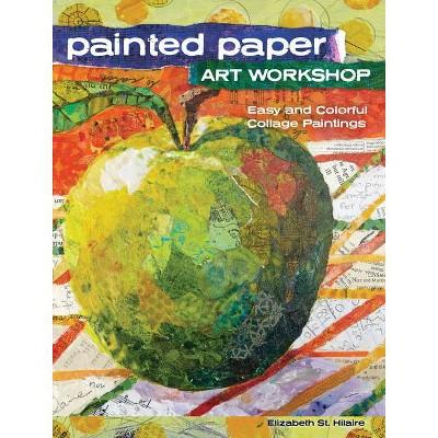 Painted Paper Art Workshop - by  Elizabeth St Hilaire (Paperback)