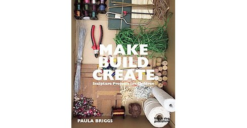 Make Build Create : Sculpture Projects for Children (Paperback) (Paula Briggs) - image 1 of 1