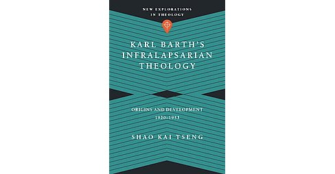 Karl Barth's Infralapsarian Theology : Origins and Development 1920-1953 (Paperback) (Shao Kai Tseng) - image 1 of 1