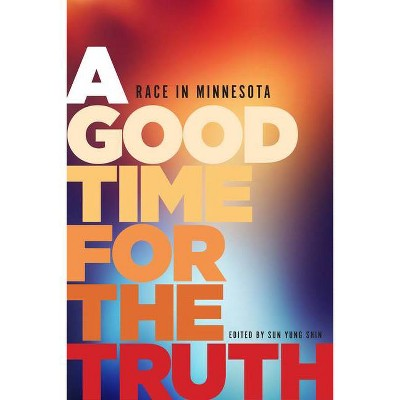 Good Time for the Truth : Race in Minnesota (Paperback) - by Sun Yung Shin