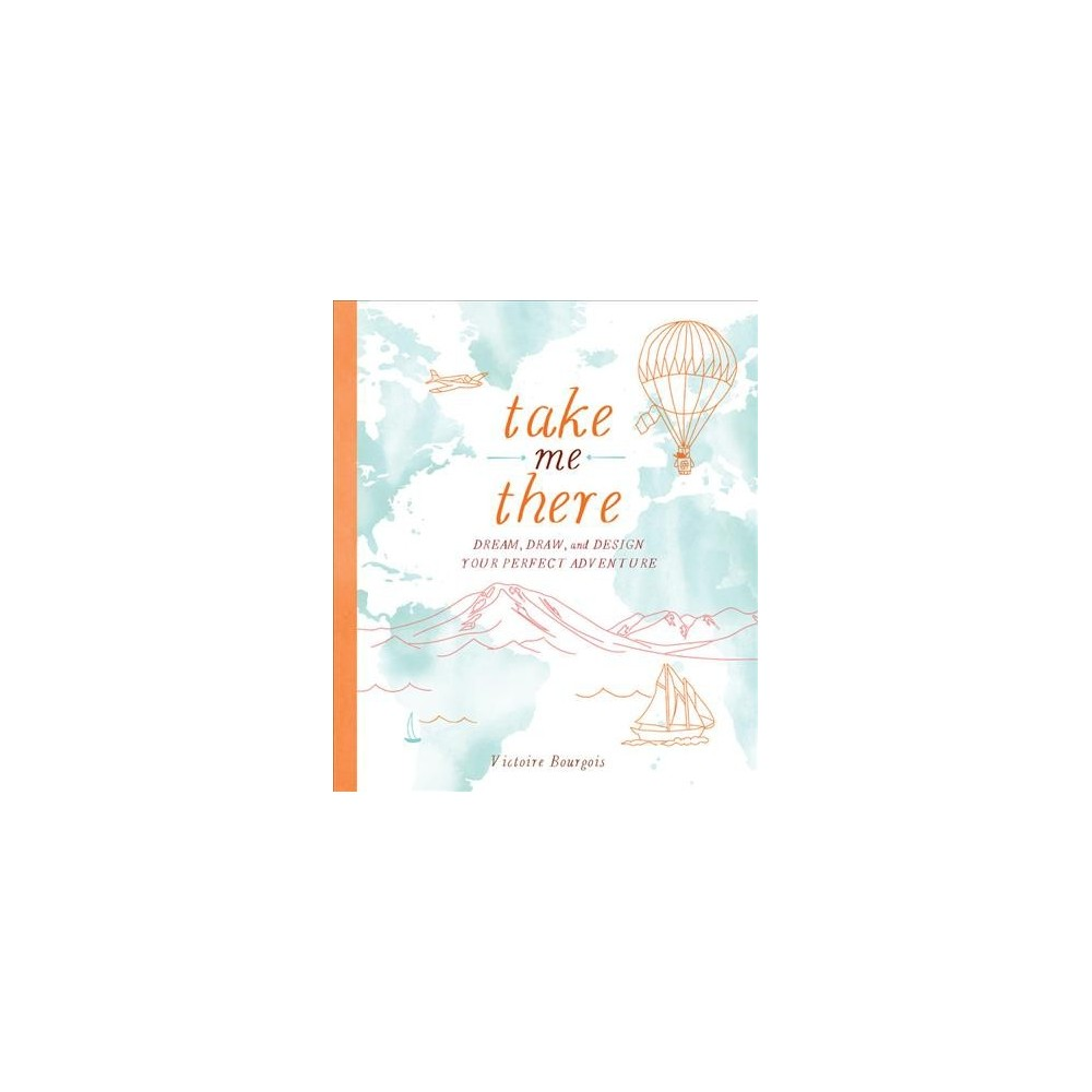 Take Me There : Dream, Draw, and Design Your Perfect Adventure (Paperback) (Victoire Bourgois)