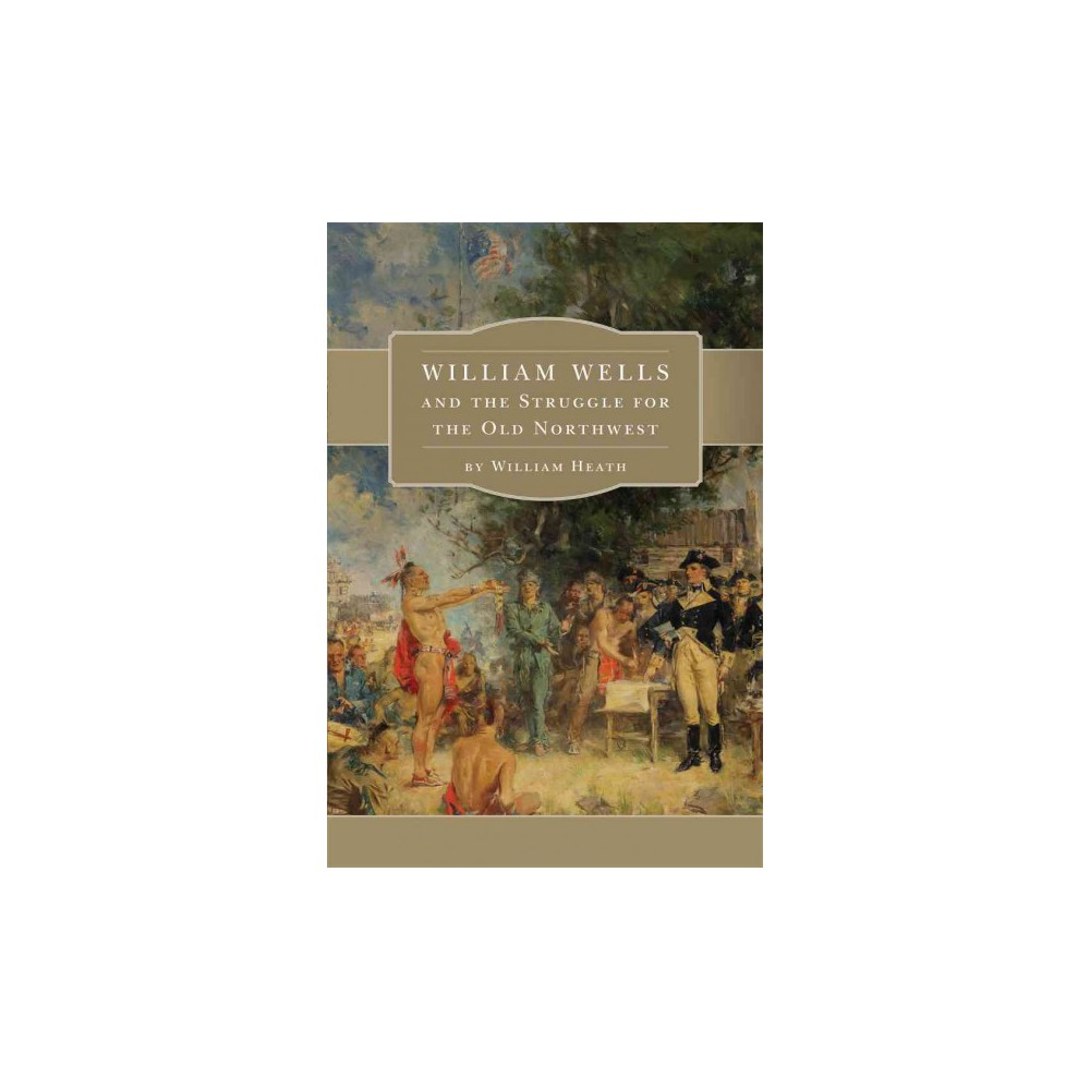 William Wells and the Struggle for the Old Northwest (Reprint) (Paperback) (William Heath)