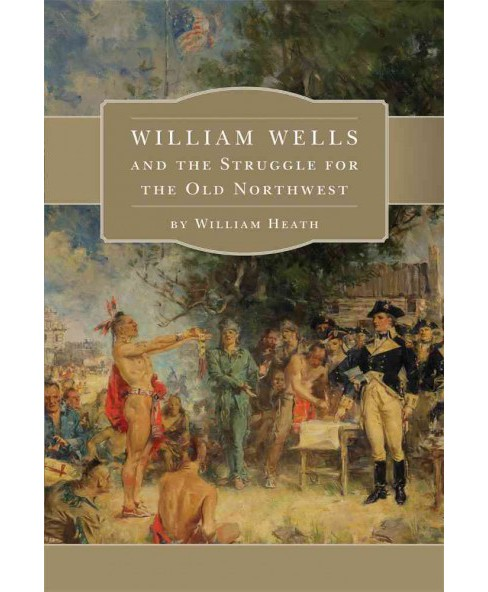 William Wells and the Struggle for the Old Northwest (Reprint) (Paperback) (William Heath) - image 1 of 1