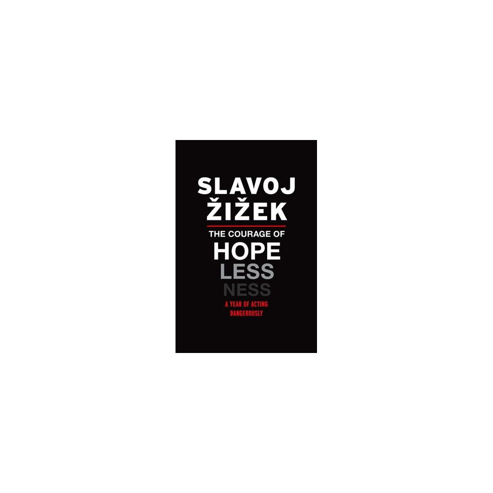 Courage of Hopelessness : A Year of Acting Dangerously - by Slavoj Zizek (Paperback)