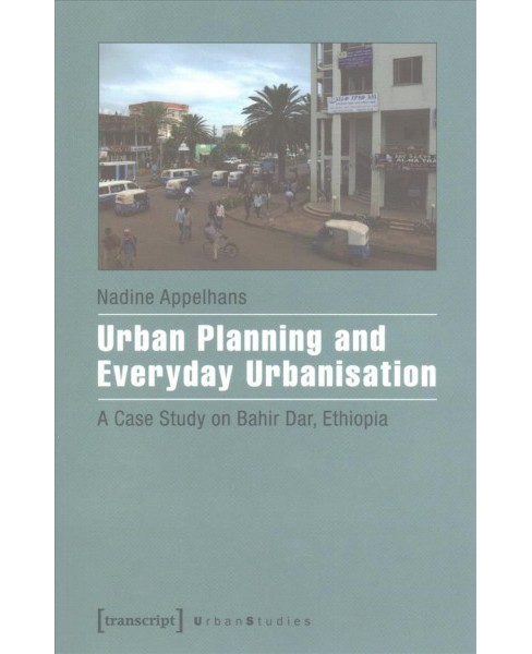 Urban Planning and Everyday Urbanisation : A Case Study on Bahir Dar, Ethiopia (Paperback) (Nadine - image 1 of 1