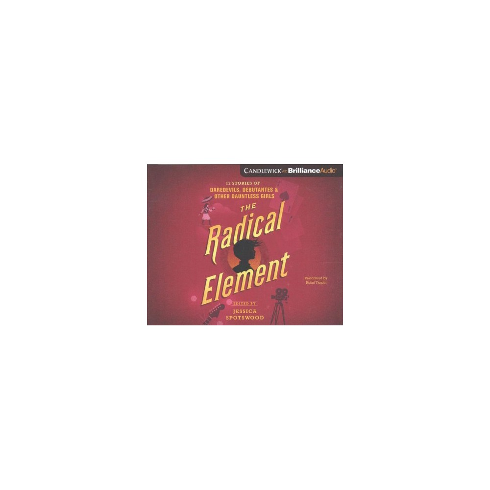 Radical Element : Twelve Stories of Daredevils, Debutants, and Other Dauntless Girls - Unabridged