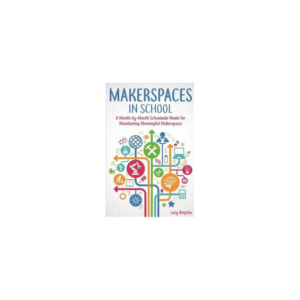 Makerspaces in School : A Month-by-Month Schoolwide Model for Building Meaningful Makerspaces