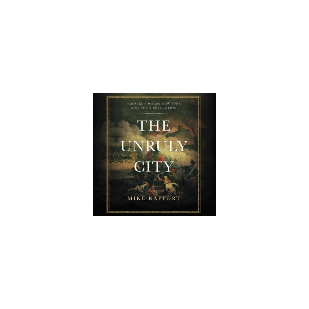 Unruly City : Paris, London and New York in the Age of Revolution: Library Edition (Unabridged)