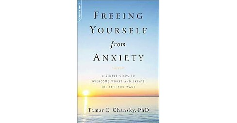Freeing Yourself from Anxiety : Four Simple Steps Plan to Overcome Worry and Create the Life You Want - image 1 of 1