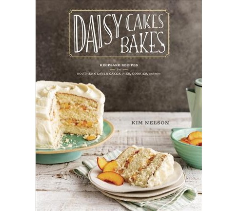 Daisy Cakes Bakes : Keepsake Recipes for Southern Layer Cakes, Pies, Cookies, and More - by Kim Nelson - image 1 of 1